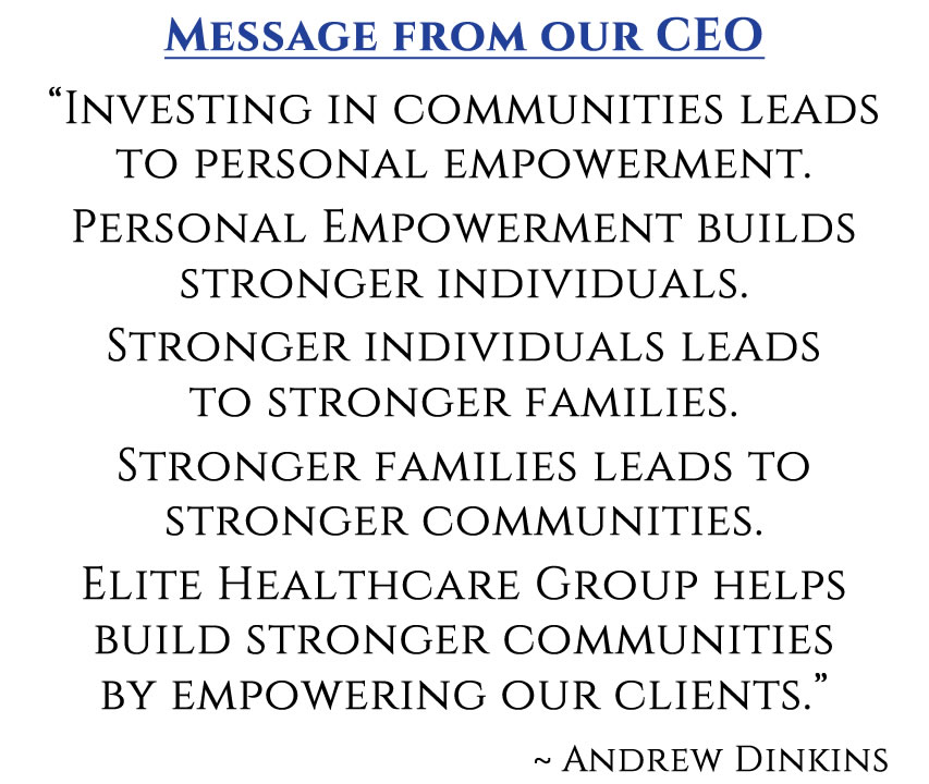 """Message from our CEO """"Investing in communities leads to personal empowerment. Personal Empowerment builds stronger individuals. Stronger individuals leads to stronger families. Stronger families leads to stronger communities. Elite Healthcare Group helps build stronger communities by empowering our clients."""" ~ Andrew Dinkins"""